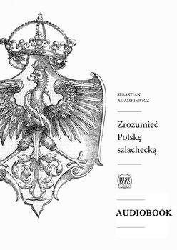 Zrozumieć Polskę szlachecką-Adamkiewicz Sebastian