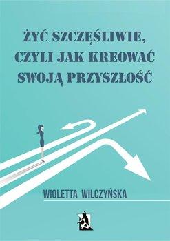Żyć szczęśliwie, czyli jak kreować swoją przyszłość-Wilczyńska Wioletta