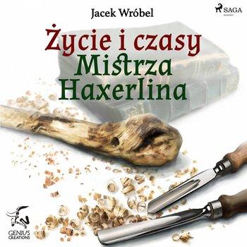 Życie i czasy Mistrza Haxerlina-Wróbel Jacek