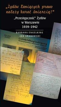 """Żydów łamiących prawo należy karać śmiercią! """"Przestępczość"""" Żydów w Warszawie 1939-1942-Engelking Barbara, Grabowski Jan"""