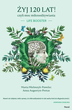 Żyj 120 lat! czyli moc mikroodżywiania -Augustyn-Protas Anna, Mieloszyk-Pawelec Marta