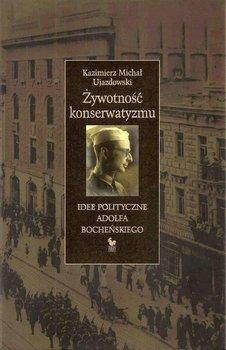 Żywotność konserwatyzmu. Idee polityczne Adolfa Bocheńskiego-Ujazdowski Kazimierz